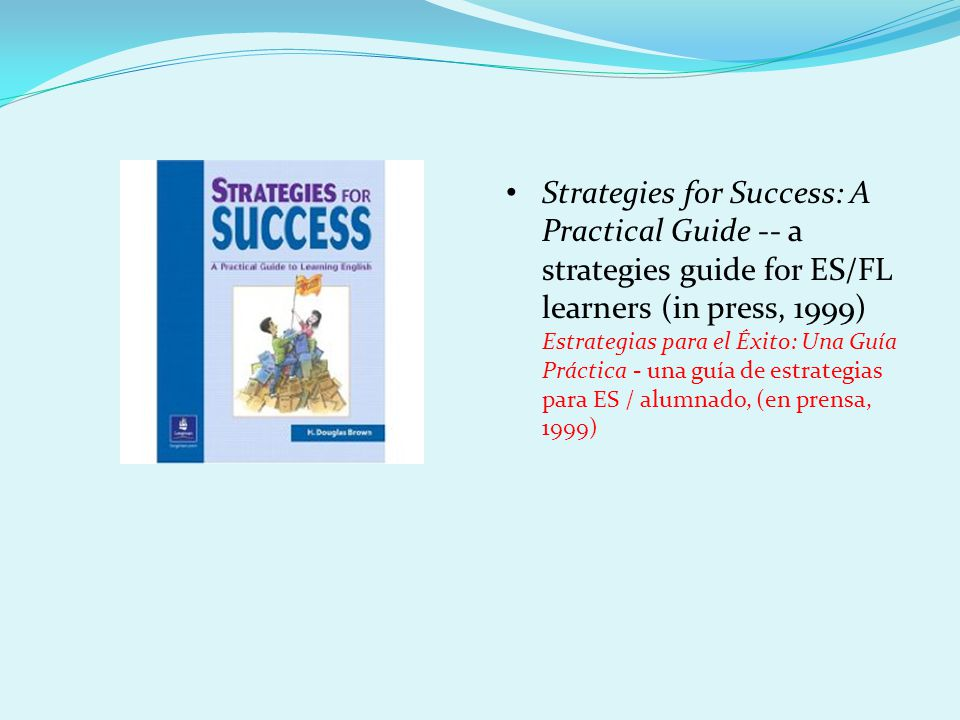 Strategies for Success: A Practical Guide -- a strategies guide for ES/FL learners (in press, 1999) Estrategias para el Éxito: Una Guía Práctica - una