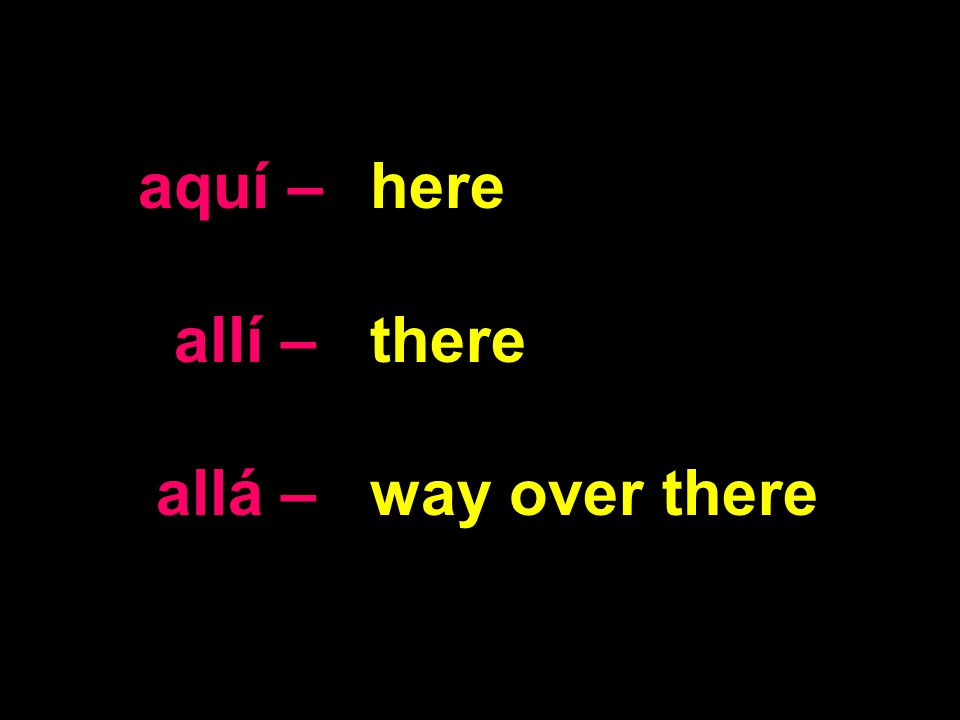 aquí – allí – allá – here there way over there