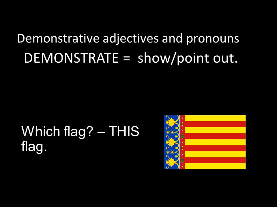 Which flag – THIS flag. Demonstrative adjectives and pronouns DEMONSTRATE = show/point out.
