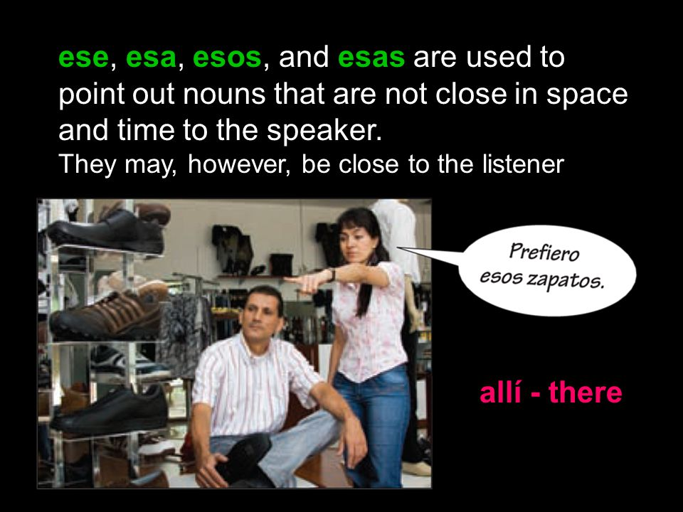 ese, esa, esos, and esas are used to point out nouns that are not close in space and time to the speaker.