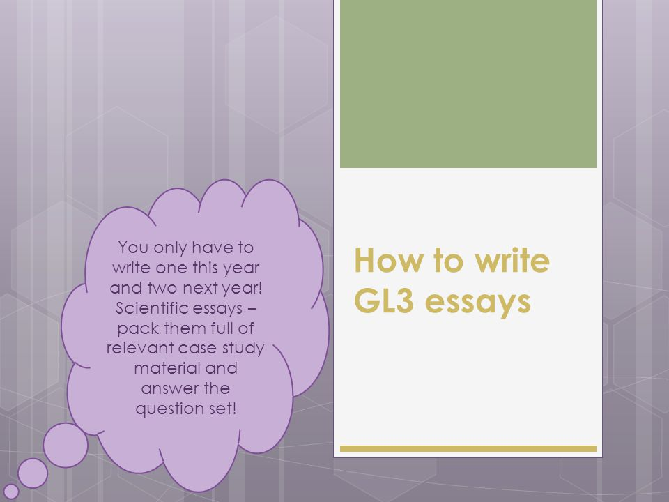 How to write GL3 essays You only have to write one this year and two next year.