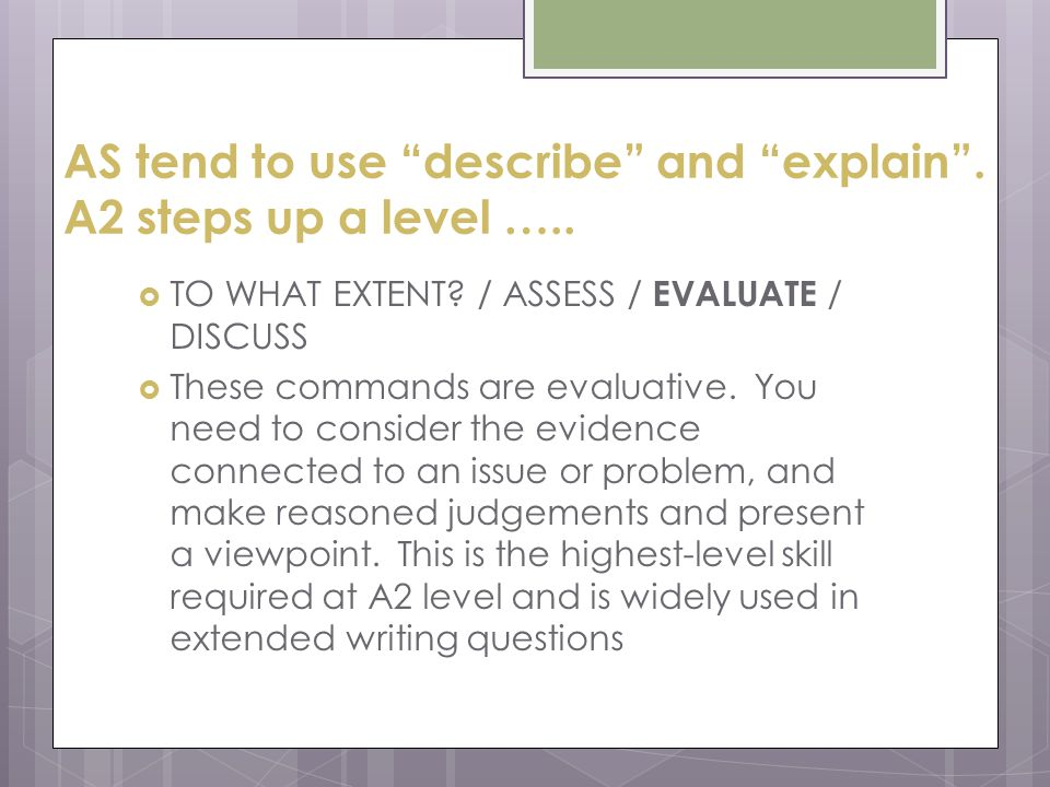 AS tend to use describe and explain . A2 steps up a level …..