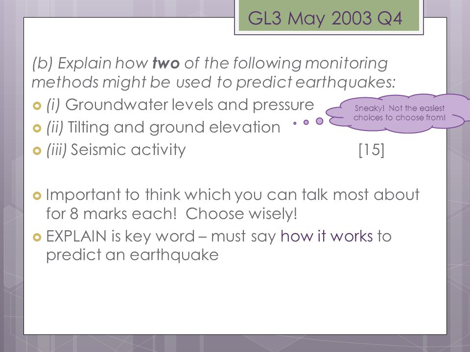 (b) Explain how two of the following monitoring methods might be used to predict earthquakes:  (i) Groundwater levels and pressure  (ii) Tilting and ground elevation  (iii) Seismic activity [15]  Important to think which you can talk most about for 8 marks each.