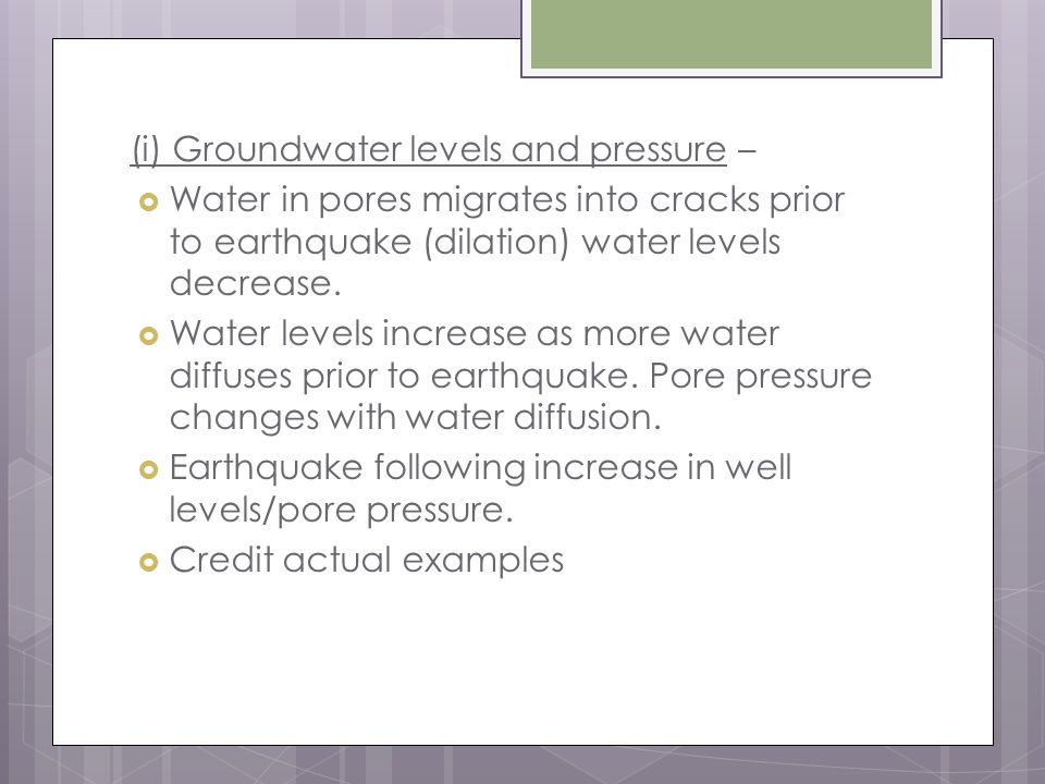 (i) Groundwater levels and pressure –  Water in pores migrates into cracks prior to earthquake (dilation) water levels decrease.