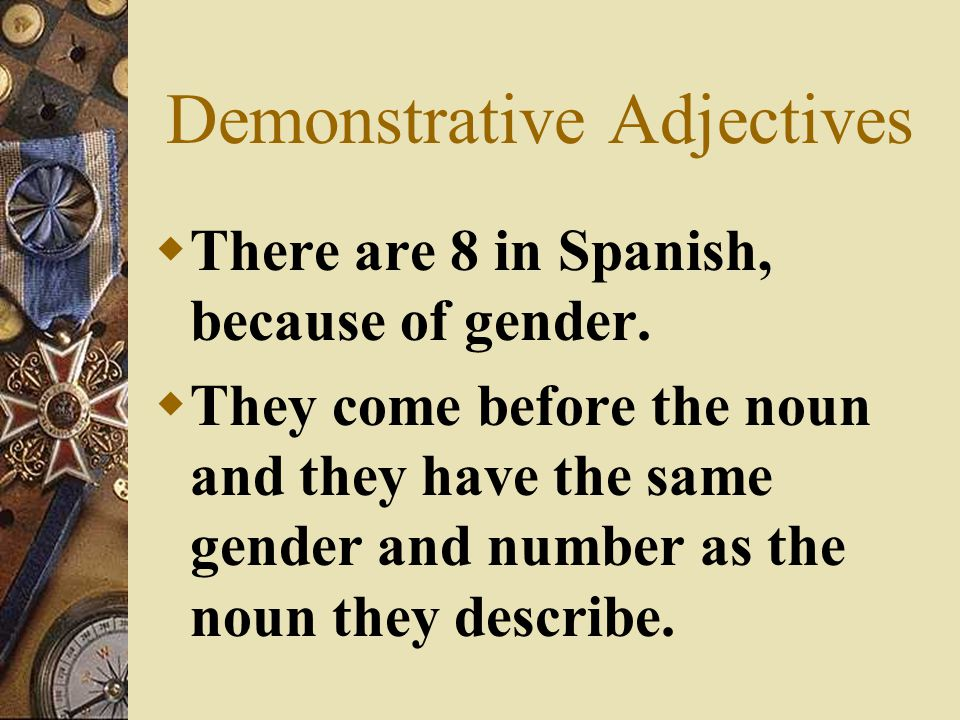  Adjectives describe people and things.  Demonstrative adjectives in English are: this, that, these, and those. There are only four in English