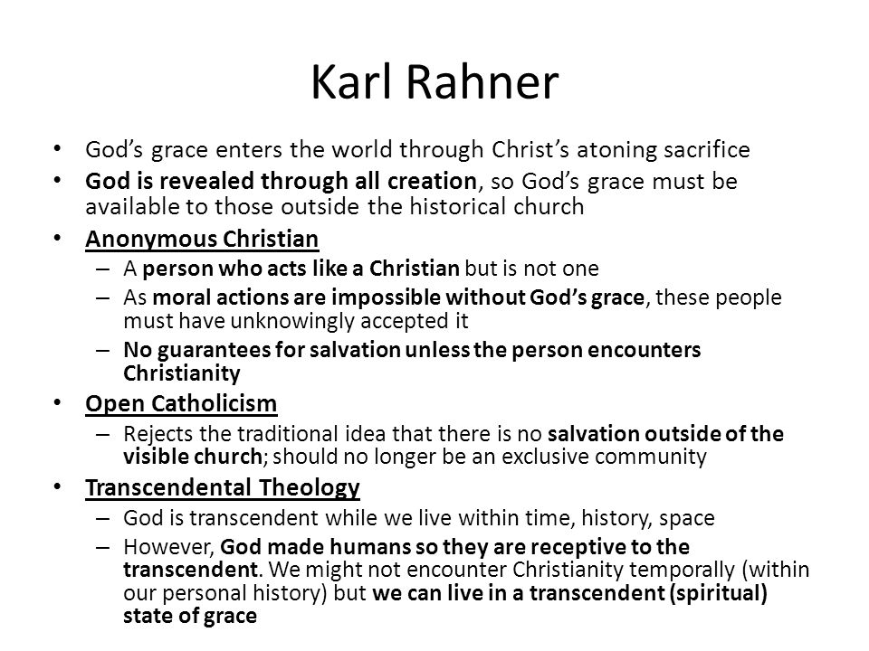 Karl Rahner God's grace enters the world through Christ's atoning sacrifice God is revealed through all creation, so God's grace must be available to those outside the historical church Anonymous Christian – A person who acts like a Christian but is not one – As moral actions are impossible without God's grace, these people must have unknowingly accepted it – No guarantees for salvation unless the person encounters Christianity Open Catholicism – Rejects the traditional idea that there is no salvation outside of the visible church; should no longer be an exclusive community Transcendental Theology – God is transcendent while we live within time, history, space – However, God made humans so they are receptive to the transcendent.