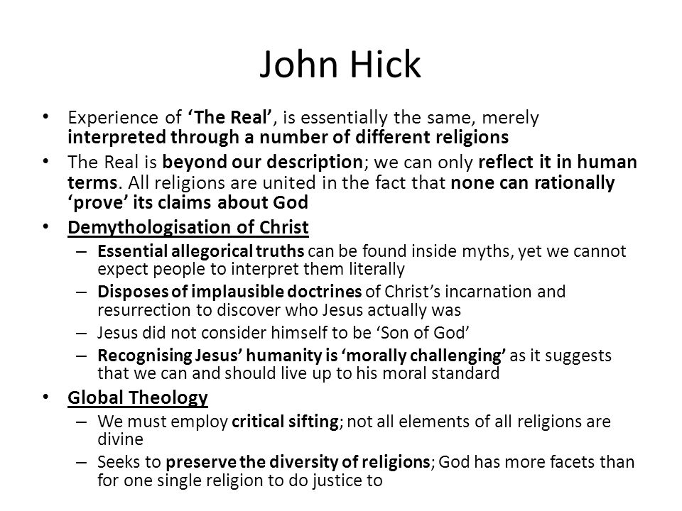 John Hick Experience of 'The Real', is essentially the same, merely interpreted through a number of different religions The Real is beyond our descrip