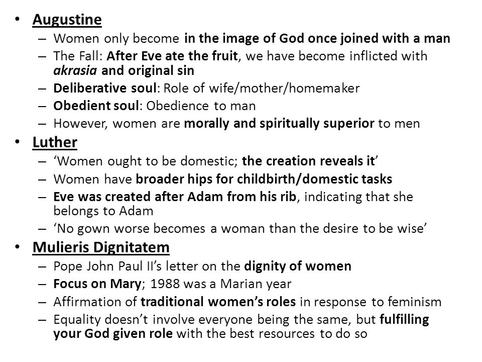 Augustine – Women only become in the image of God once joined with a man – The Fall: After Eve ate the fruit, we have become inflicted with akrasia an