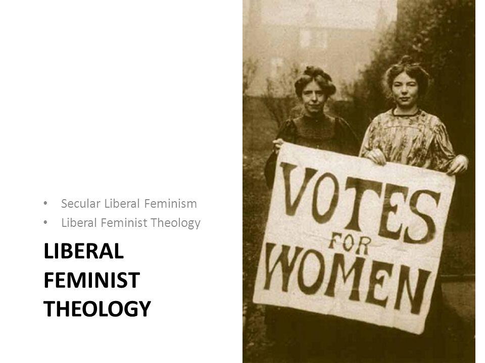 LIBERAL FEMINIST THEOLOGY Secular Liberal Feminism Liberal Feminist Theology