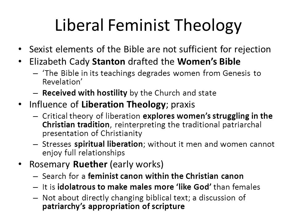 Liberal Feminist Theology Sexist elements of the Bible are not sufficient for rejection Elizabeth Cady Stanton drafted the Women's Bible – 'The Bible in its teachings degrades women from Genesis to Revelation' – Received with hostility by the Church and state Influence of Liberation Theology; praxis – Critical theory of liberation explores women's struggling in the Christian tradition, reinterpreting the traditional patriarchal presentation of Christianity – Stresses spiritual liberation; without it men and women cannot enjoy full relationships Rosemary Ruether (early works) – Search for a feminist canon within the Christian canon – It is idolatrous to make males more 'like God' than females – Not about directly changing biblical text; a discussion of patriarchy's appropriation of scripture
