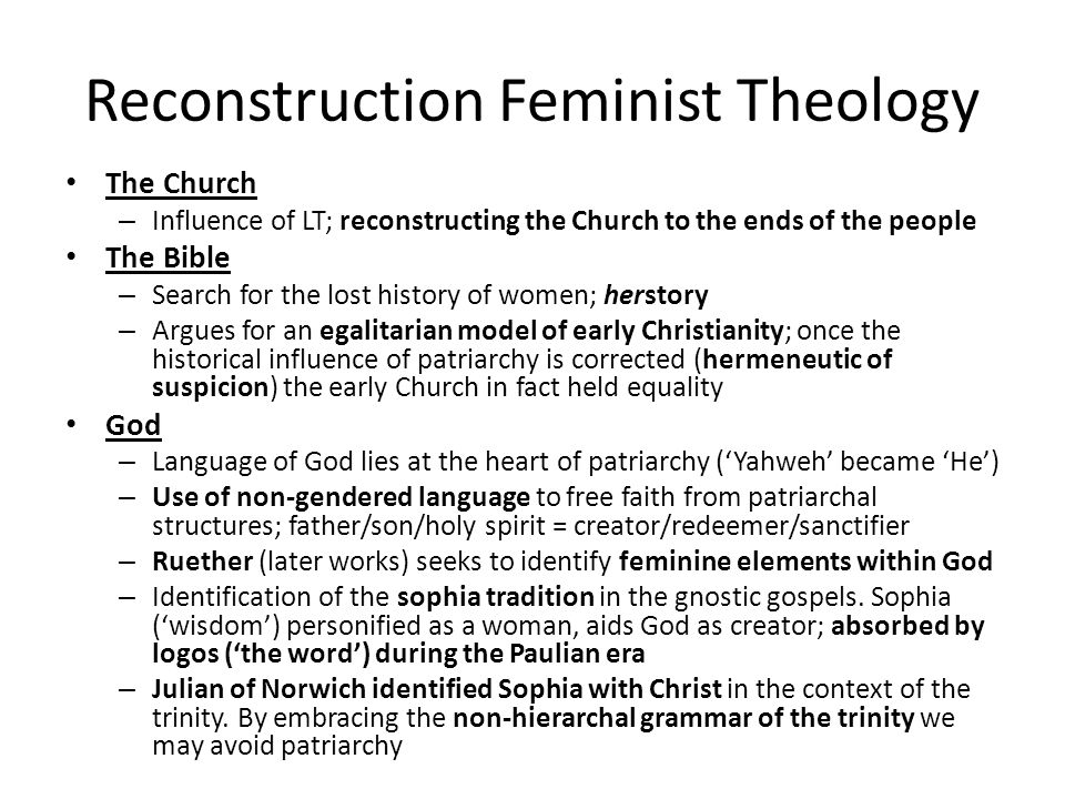 Reconstruction Feminist Theology The Church – Influence of LT; reconstructing the Church to the ends of the people The Bible – Search for the lost history of women; herstory – Argues for an egalitarian model of early Christianity; once the historical influence of patriarchy is corrected (hermeneutic of suspicion) the early Church in fact held equality God – Language of God lies at the heart of patriarchy ('Yahweh' became 'He') – Use of non-gendered language to free faith from patriarchal structures; father/son/holy spirit = creator/redeemer/sanctifier – Ruether (later works) seeks to identify feminine elements within God – Identification of the sophia tradition in the gnostic gospels.