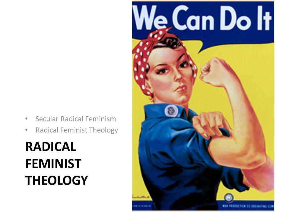 RADICAL FEMINIST THEOLOGY Secular Radical Feminism Radical Feminist Theology