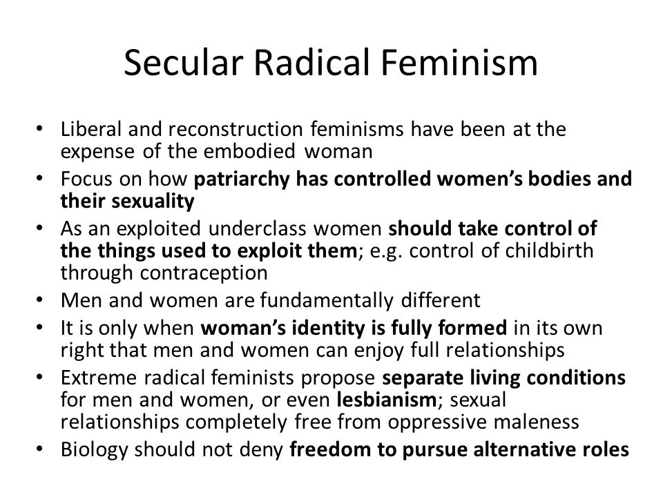 Secular Radical Feminism Liberal and reconstruction feminisms have been at the expense of the embodied woman Focus on how patriarchy has controlled wo
