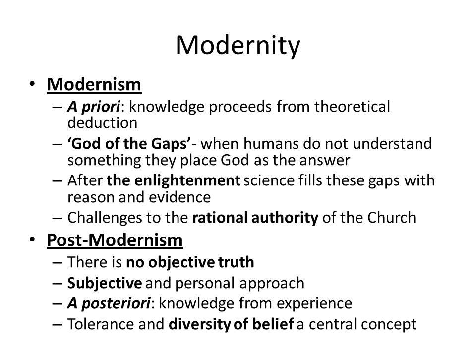 Modernity Modernism – A priori: knowledge proceeds from theoretical deduction – 'God of the Gaps'- when humans do not understand something they place God as the answer – After the enlightenment science fills these gaps with reason and evidence – Challenges to the rational authority of the Church Post-Modernism – There is no objective truth – Subjective and personal approach – A posteriori: knowledge from experience – Tolerance and diversity of belief a central concept