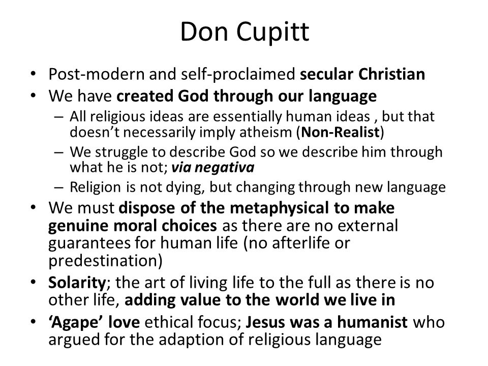 Don Cupitt Post-modern and self-proclaimed secular Christian We have created God through our language – All religious ideas are essentially human ideas, but that doesn't necessarily imply atheism (Non-Realist) – We struggle to describe God so we describe him through what he is not; via negativa – Religion is not dying, but changing through new language We must dispose of the metaphysical to make genuine moral choices as there are no external guarantees for human life (no afterlife or predestination) Solarity; the art of living life to the full as there is no other life, adding value to the world we live in 'Agape' love ethical focus; Jesus was a humanist who argued for the adaption of religious language