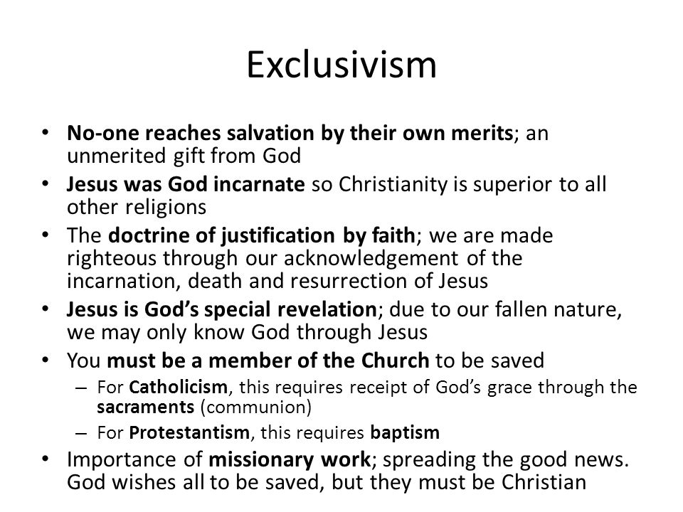 Exclusivism No-one reaches salvation by their own merits; an unmerited gift from God Jesus was God incarnate so Christianity is superior to all other