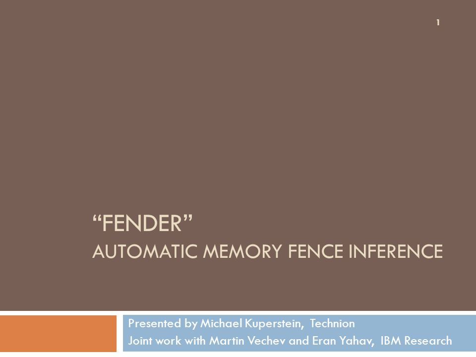 FENDER AUTOMATIC MEMORY FENCE INFERENCE Presented by Michael Kuperstein, Technion Joint work with Martin Vechev and Eran Yahav, IBM Research 1