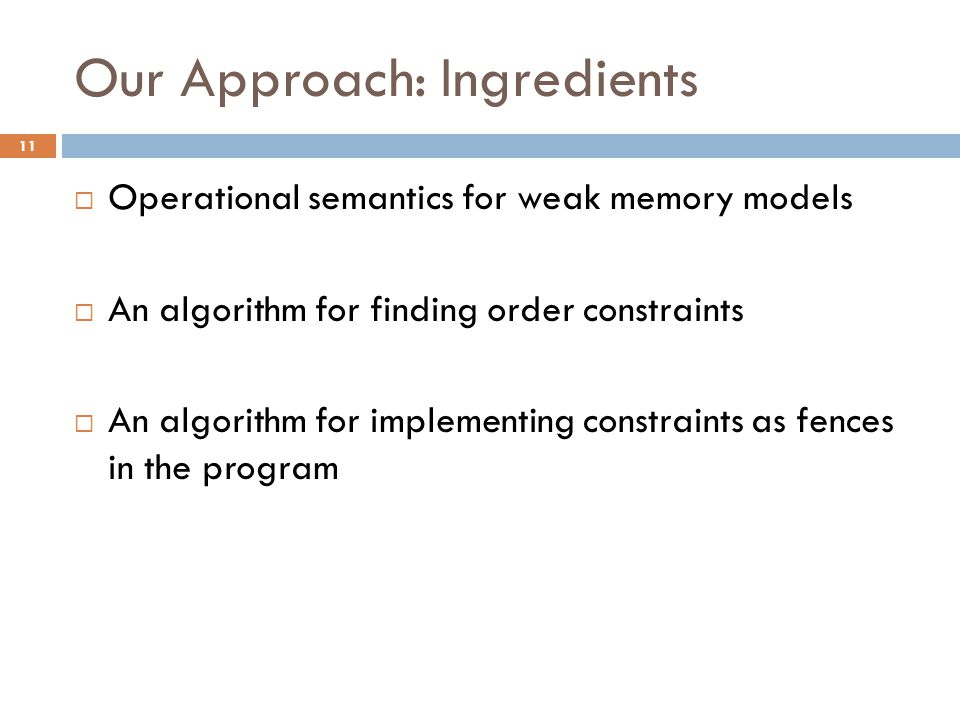 Our Approach: Ingredients  Operational semantics for weak memory models  An algorithm for finding order constraints  An algorithm for implementing constraints as fences in the program 11