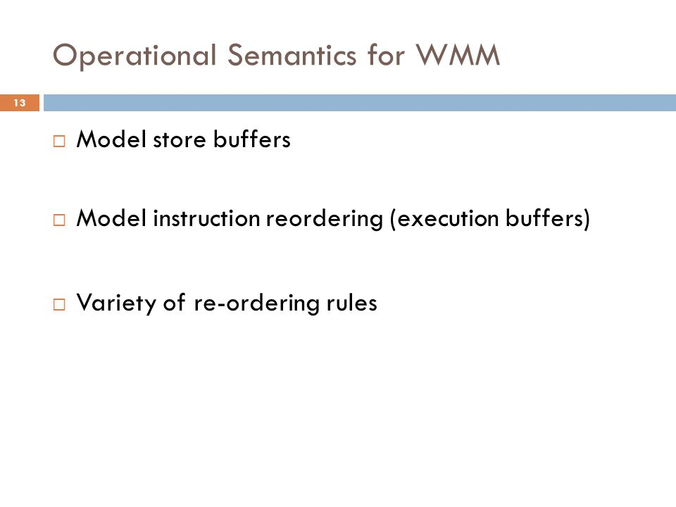  Model store buffers  Model instruction reordering (execution buffers)  Variety of re-ordering rules 13