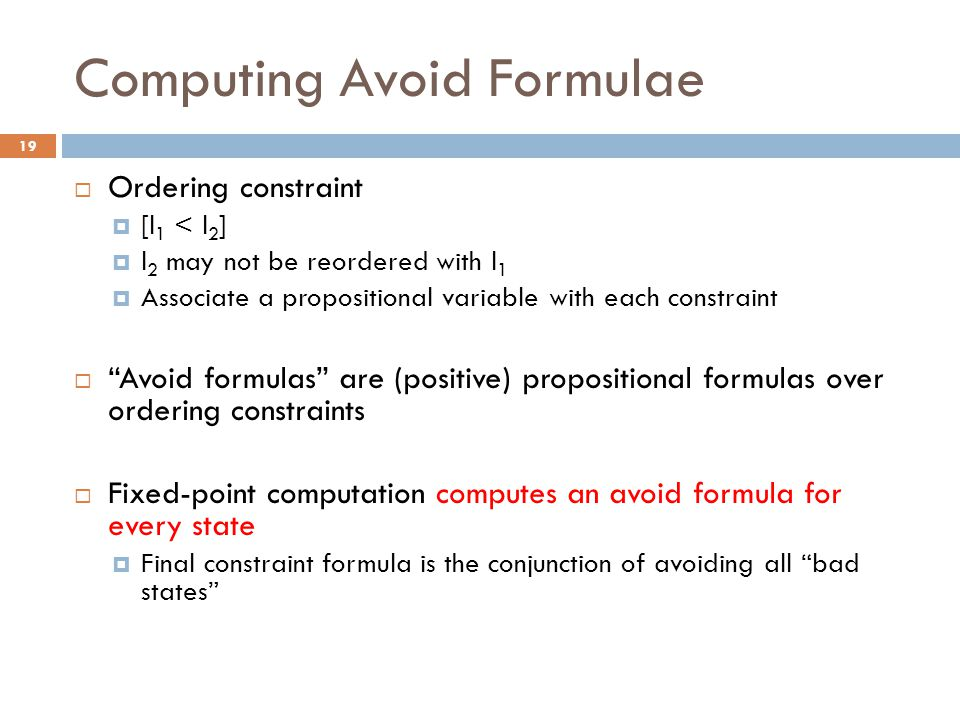 Computing Avoid Formulae  Ordering constraint  [l 1 < l 2 ]  l 2 may not be reordered with l 1  Associate a propositional variable with each constraint  Avoid formulas are (positive) propositional formulas over ordering constraints  Fixed-point computation computes an avoid formula for every state  Final constraint formula is the conjunction of avoiding all bad states 19
