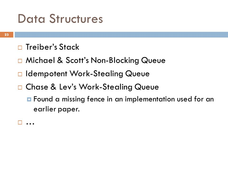 Data Structures  Treiber's Stack  Michael & Scott's Non-Blocking Queue  Idempotent Work-Stealing Queue  Chase & Lev's Work-Stealing Queue  Found a missing fence in an implementation used for an earlier paper.