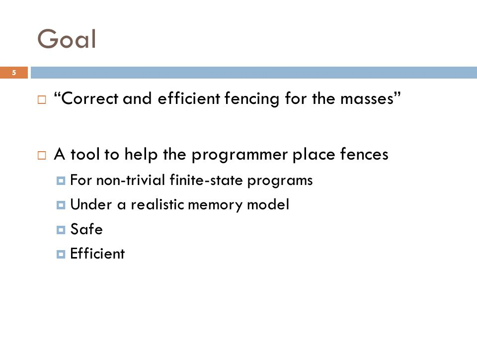 Goal  Correct and efficient fencing for the masses  A tool to help the programmer place fences  For non-trivial finite-state programs  Under a realistic memory model  Safe  Efficient 5