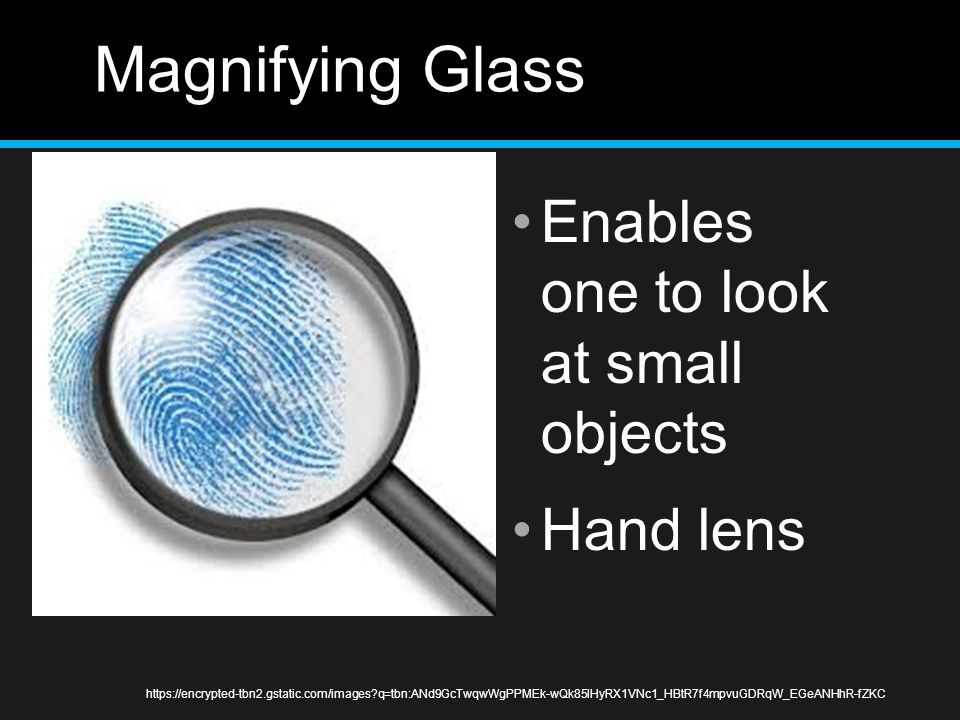 Magnifying Glass Enables one to look at small objects Hand lens https://encrypted-tbn2.gstatic.com/images?q=tbn:ANd9GcTwqwWgPPMEk-wQk85lHyRX1VNc1_HBtR