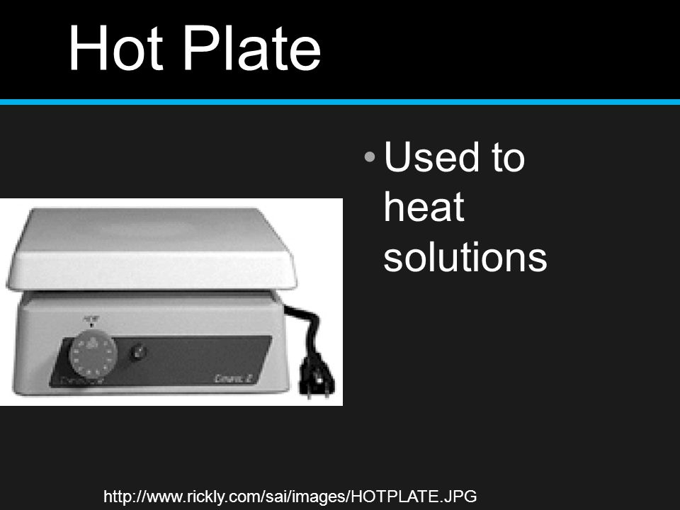Hot Plate Used to heat solutions http://www.rickly.com/sai/images/HOTPLATE.JPG