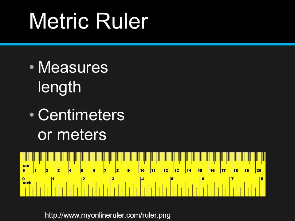 Metric Ruler Measures length Centimeters or meters http://www.myonlineruler.com/ruler.png