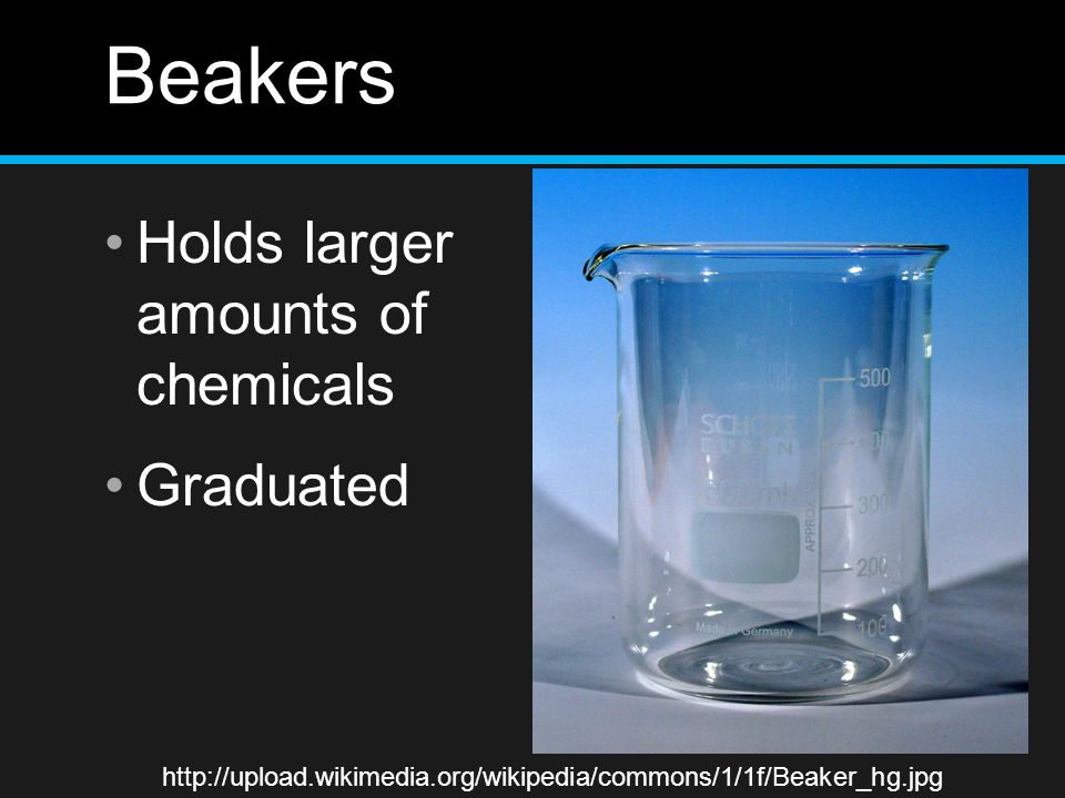 Beakers Holds larger amounts of chemicals Graduated http://upload.wikimedia.org/wikipedia/commons/1/1f/Beaker_hg.jpg