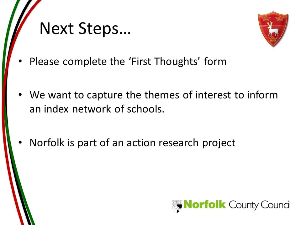 Next Steps… Please complete the 'First Thoughts' form We want to capture the themes of interest to inform an index network of schools.