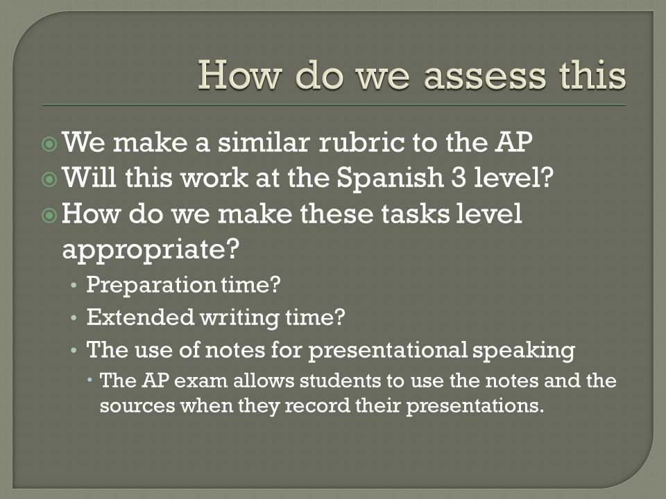  We make a similar rubric to the AP  Will this work at the Spanish 3 level?  How do we make these tasks level appropriate? Preparation time? Extend