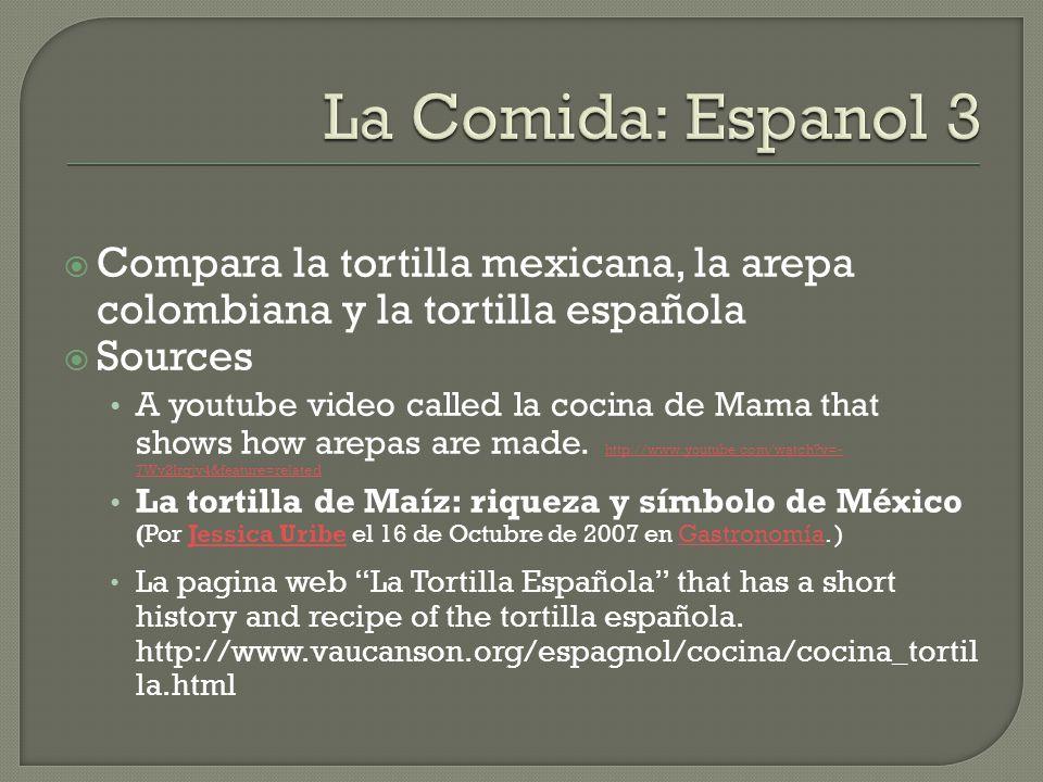  Compara la tortilla mexicana, la arepa colombiana y la tortilla española  Sources A youtube video called la cocina de Mama that shows how arepas are made.