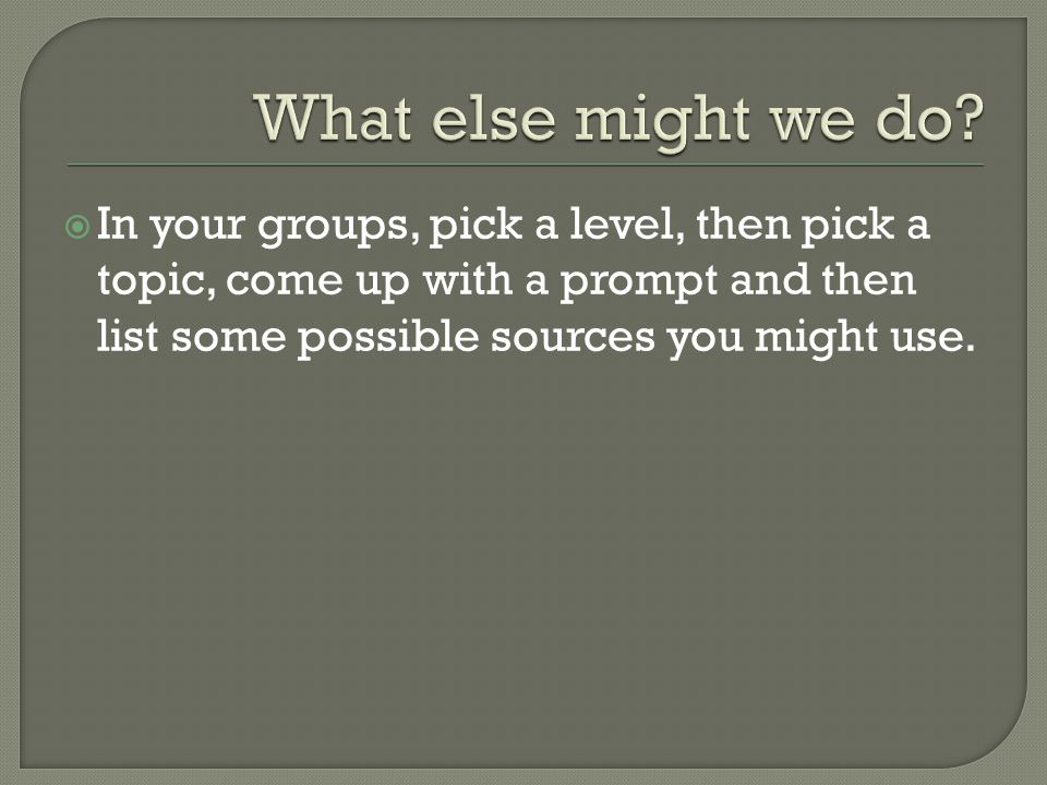  In your groups, pick a level, then pick a topic, come up with a prompt and then list some possible sources you might use.