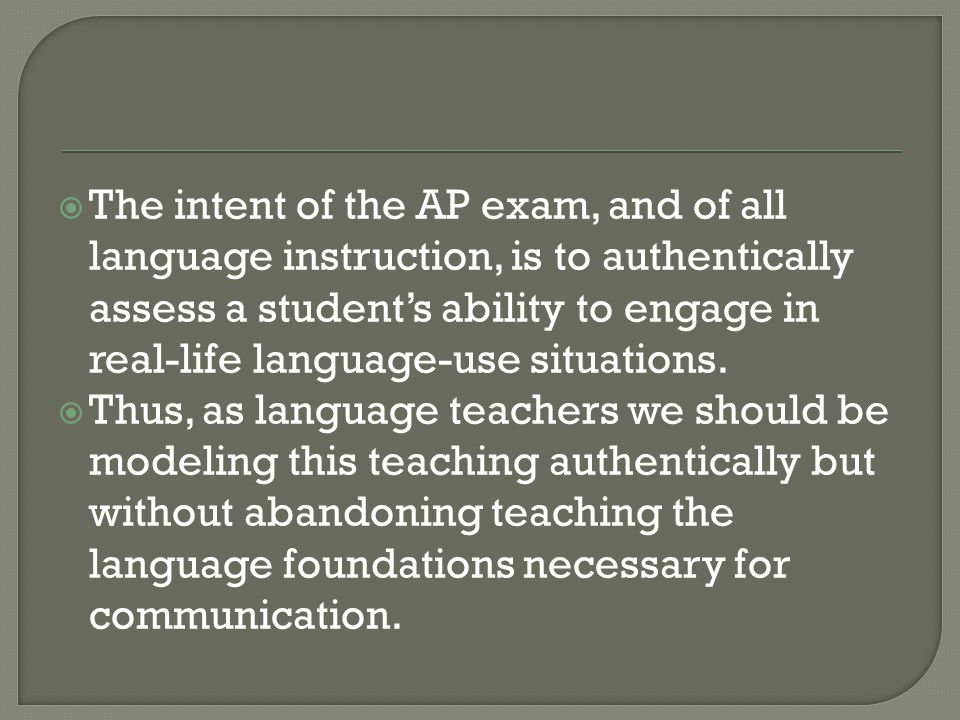  The intent of the AP exam, and of all language instruction, is to authentically assess a student's ability to engage in real-life language-use situa