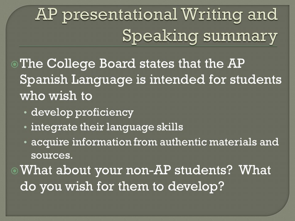  The College Board states that the AP Spanish Language is intended for students who wish to develop proficiency integrate their language skills acqui