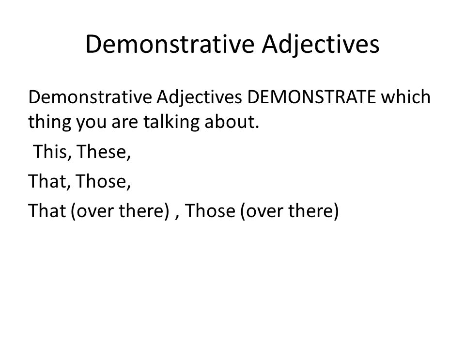Demonstrative Adjectives Demonstrative Adjectives DEMONSTRATE which thing you are talking about.