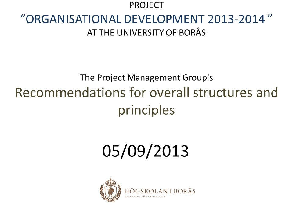 PROJECT ORGANISATIONAL DEVELOPMENT 2013-2014 AT THE UNIVERSITY OF BORÅS The Project Management Group s Recommendations for overall structures and principles 05/09/2013