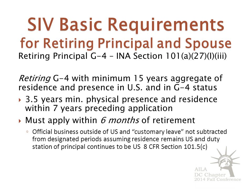 SIV Basic Requirements for Retiring Principal and Spouse Retiring Principal G-4 – INA Section 101(a)(27)(I)(iii) Retiring G-4 with minimum 15 years aggregate of residence and presence in U.S.
