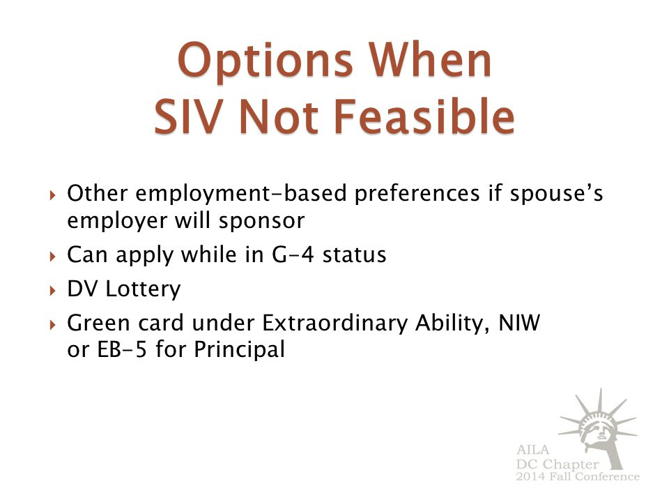 Options When SIV Not Feasible  Other employment-based preferences if spouse's employer will sponsor  Can apply while in G-4 status  DV Lottery  Green card under Extraordinary Ability, NIW or EB-5 for Principal