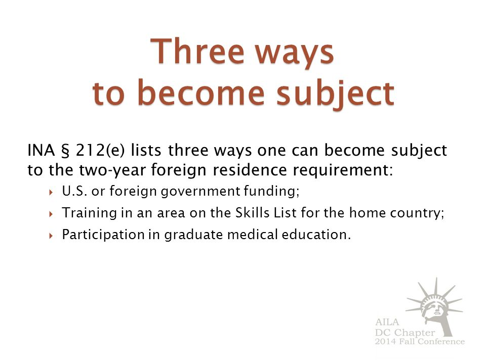 Three ways to become subject INA § 212(e) lists three ways one can become subject to the two-year foreign residence requirement:  U.S.