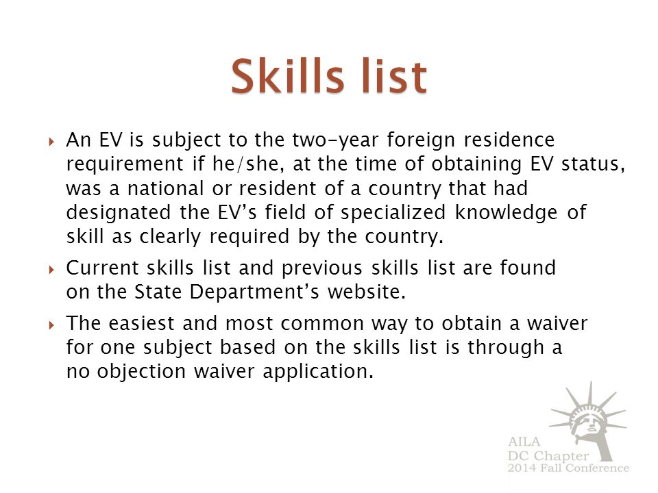 Skills list  An EV is subject to the two-year foreign residence requirement if he/she, at the time of obtaining EV status, was a national or resident of a country that had designated the EV's field of specialized knowledge of skill as clearly required by the country.