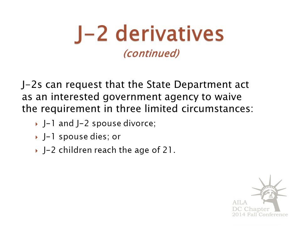 J-2 derivatives (continued) J-2s can request that the State Department act as an interested government agency to waive the requirement in three limited circumstances:  J-1 and J-2 spouse divorce;  J-1 spouse dies; or  J-2 children reach the age of 21.