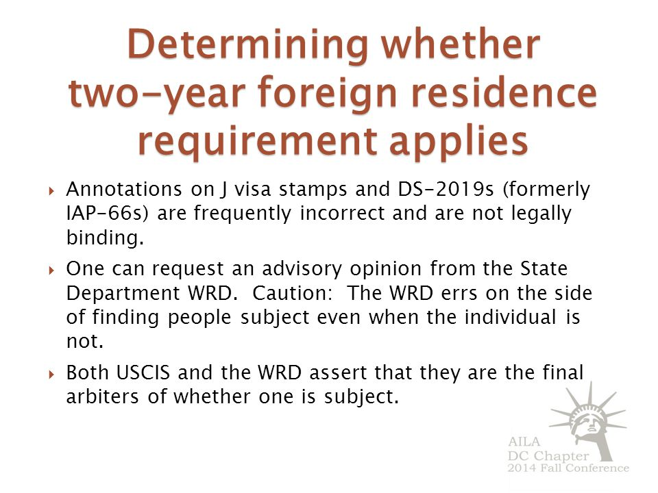 Determining whether two-year foreign residence requirement applies  Annotations on J visa stamps and DS-2019s (formerly IAP-66s) are frequently incorrect and are not legally binding.