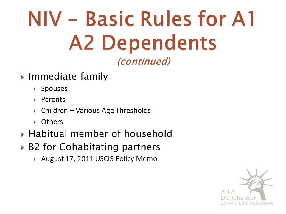 NIV - Basic Rules for A1 A2 Dependents (continued)  Immediate family  Spouses  Parents  Children – Various Age Thresholds  Others  Habitual member of household  B2 for Cohabitating partners  August 17, 2011 USCIS Policy Memo