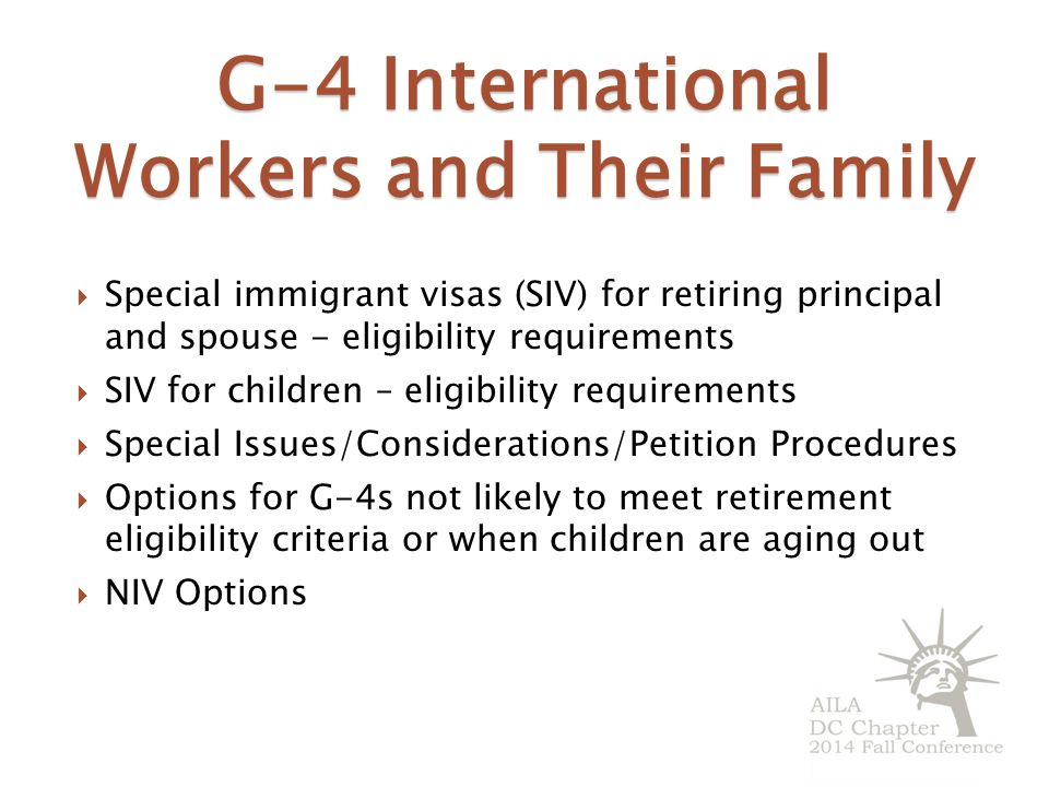 G-4 International Workers and Their Family  Special immigrant visas (SIV) for retiring principal and spouse - eligibility requirements  SIV for children – eligibility requirements  Special Issues/Considerations/Petition Procedures  Options for G-4s not likely to meet retirement eligibility criteria or when children are aging out  NIV Options