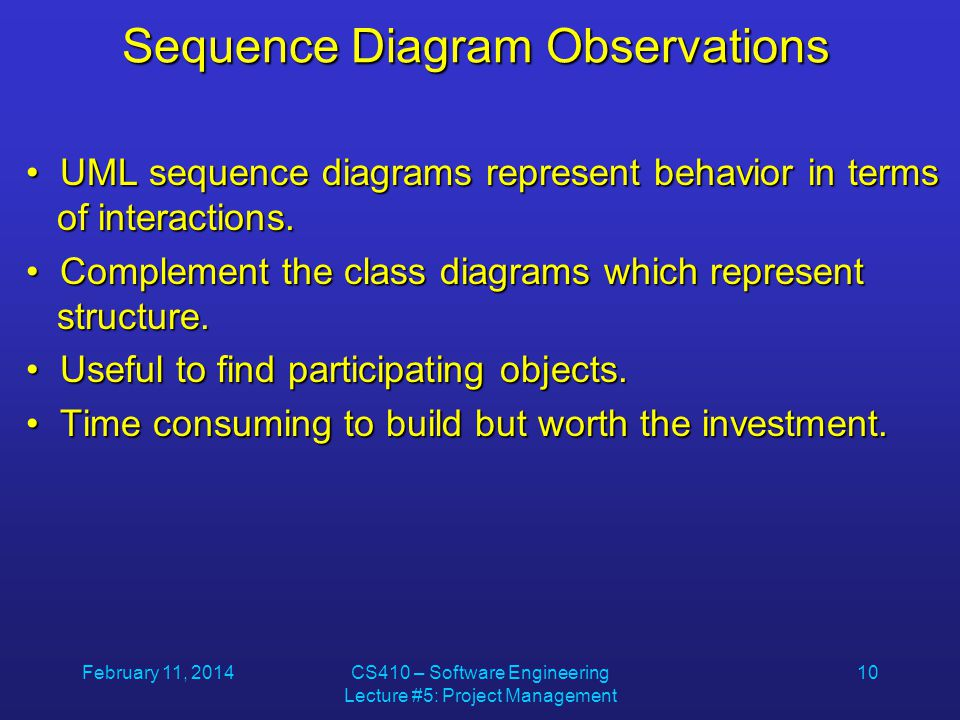 February 11, 2014CS410 – Software Engineering Lecture #5: Project Management 10 Sequence Diagram Observations UML sequence diagrams represent behavior in terms of interactions.