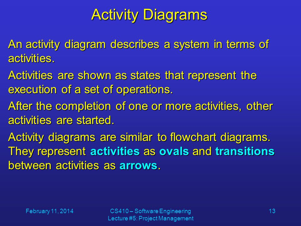 February 11, 2014CS410 – Software Engineering Lecture #5: Project Management 13 Activity Diagrams An activity diagram describes a system in terms of activities.