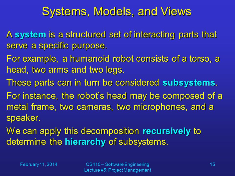 February 11, 2014CS410 – Software Engineering Lecture #5: Project Management 15 Systems, Models, and Views A system is a structured set of interacting parts that serve a specific purpose.