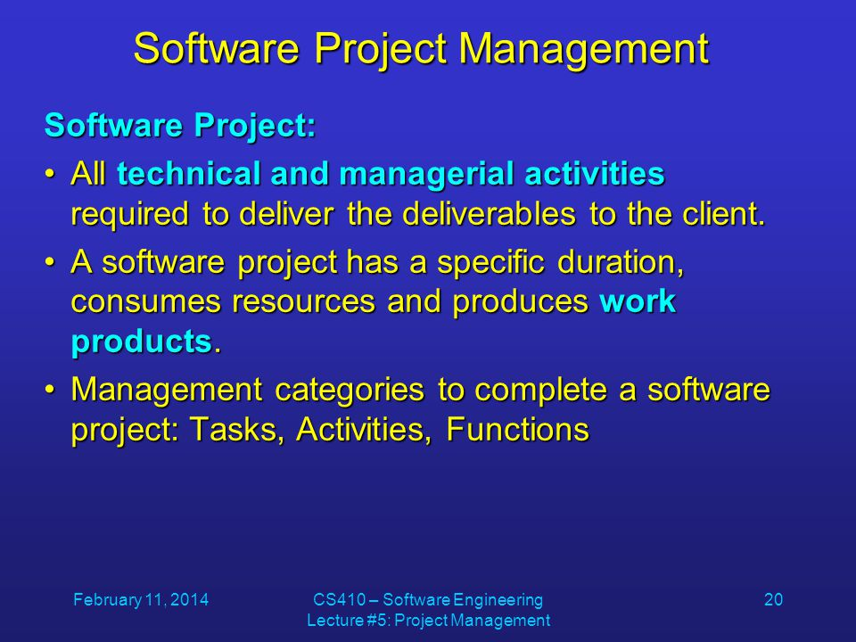 February 11, 2014CS410 – Software Engineering Lecture #5: Project Management 20 Software Project Management Software Project: All technical and managerial activities required to deliver the deliverables to the client.All technical and managerial activities required to deliver the deliverables to the client.
